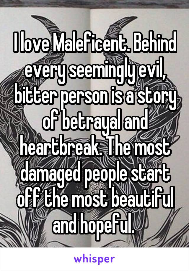 I love Maleficent. Behind every seemingly evil, bitter person is a story of betrayal and heartbreak. The most damaged people start off the most beautiful and hopeful.