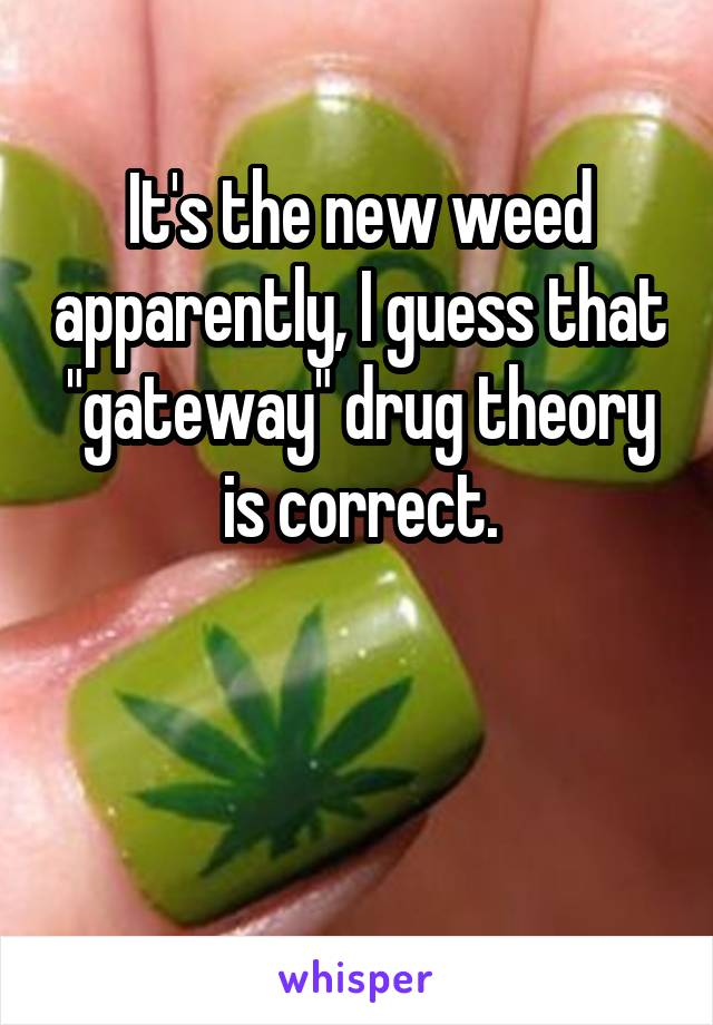 "It's the new weed apparently, I guess that ""gateway"" drug theory is correct."