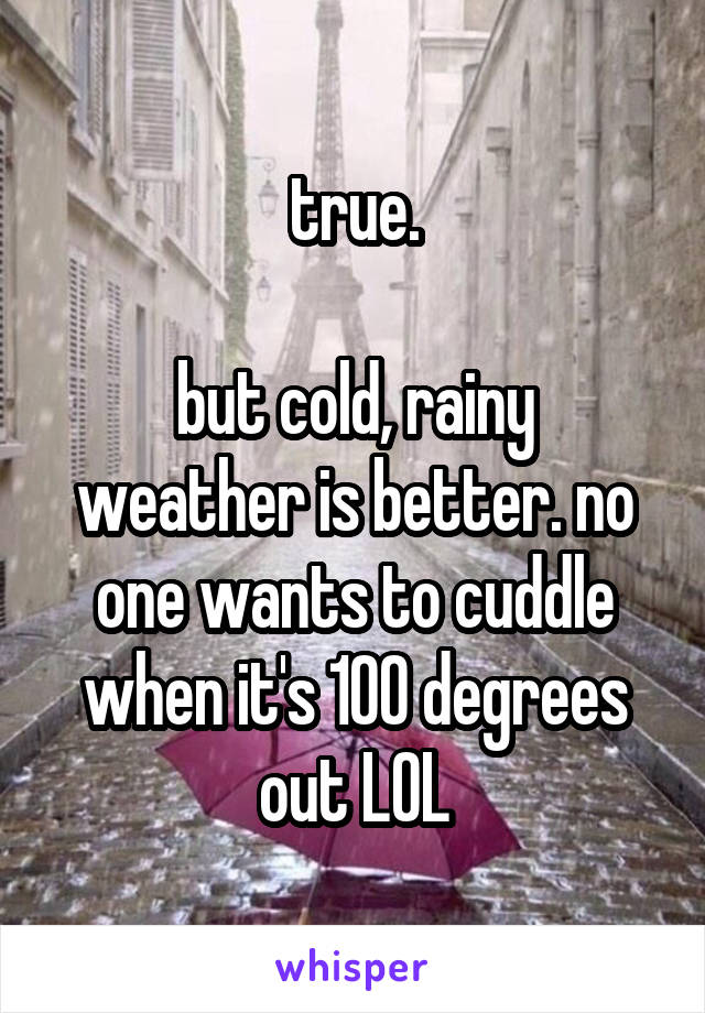 true.  but cold, rainy weather is better. no one wants to cuddle when it's 100 degrees out LOL