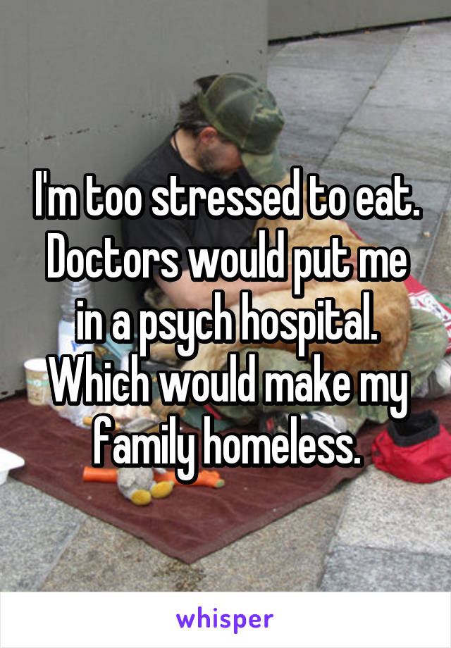 I'm too stressed to eat. Doctors would put me in a psych hospital. Which would make my family homeless.