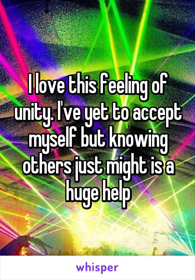 I love this feeling of unity. I've yet to accept myself but knowing others just might is a huge help