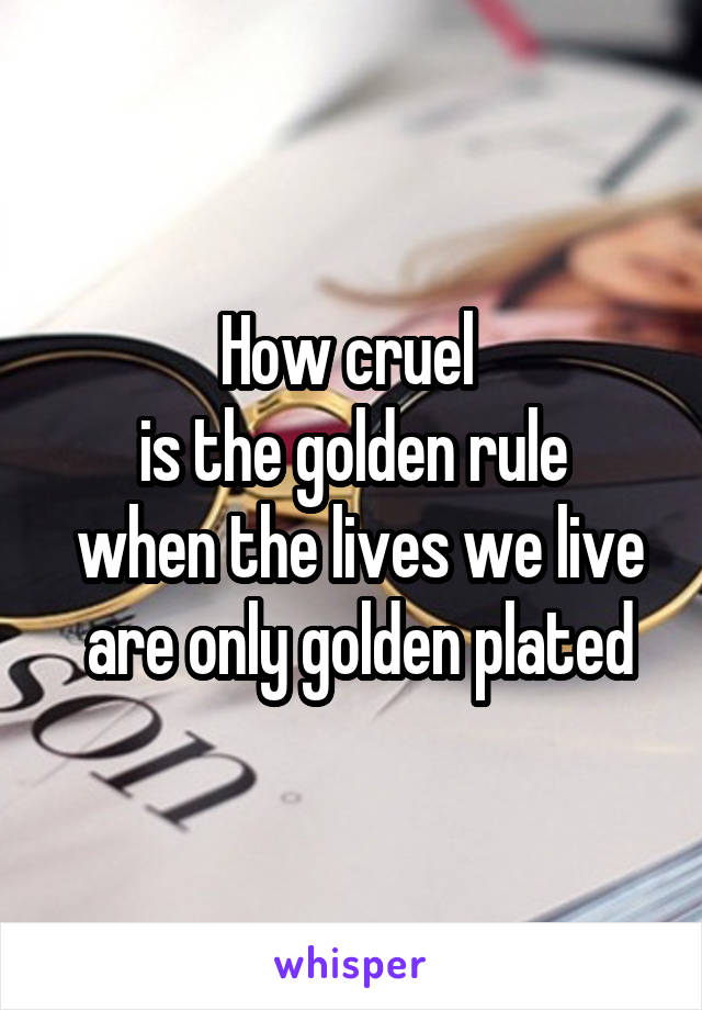 How cruel  is the golden rule  when the lives we live  are only golden plated