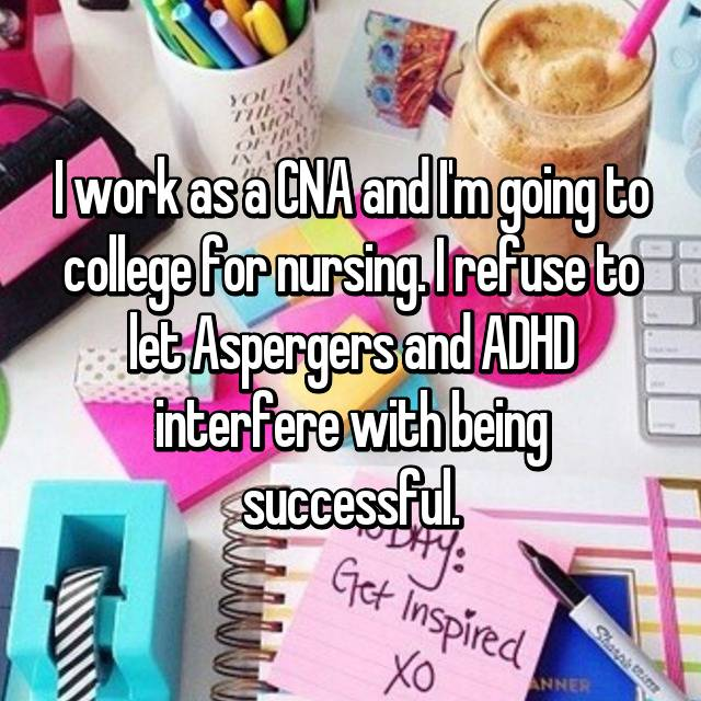 I work as a CNA and I'm going to college for nursing. I refuse to let Aspergers and ADHD interfere with being successful.