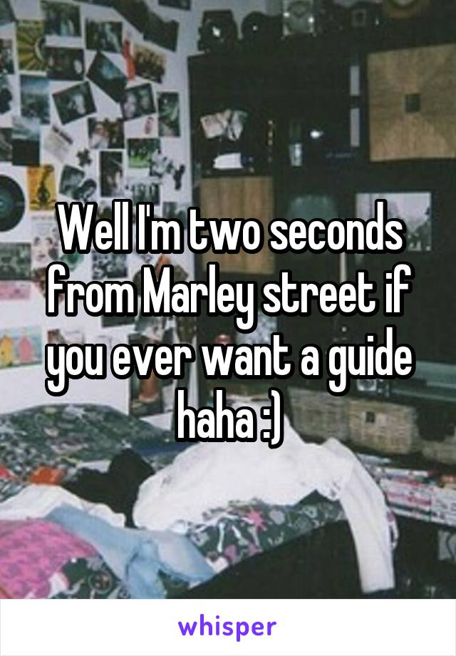 Well I'm two seconds from Marley street if you ever want a guide haha :)