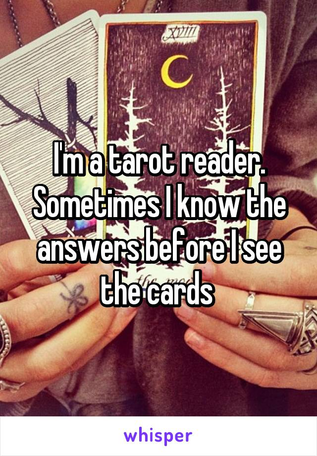 I'm a tarot reader. Sometimes I know the answers before I see the cards