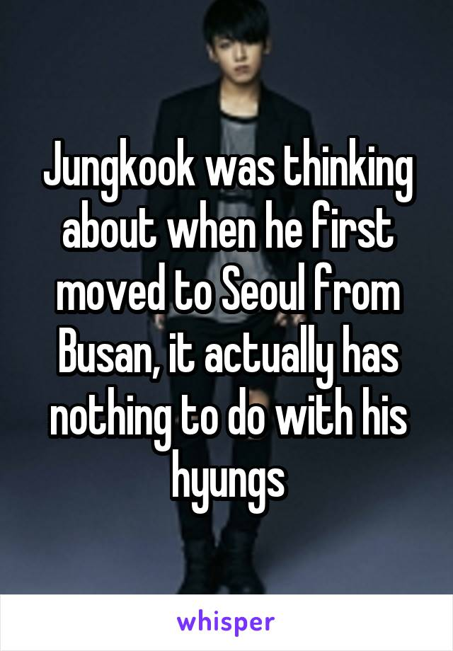 Jungkook was thinking about when he first moved to Seoul from Busan, it actually has nothing to do with his hyungs