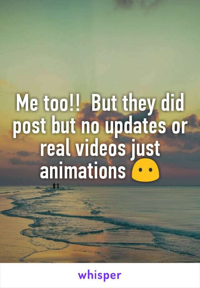Me too!!  But they did post but no updates or real videos just animations 😶