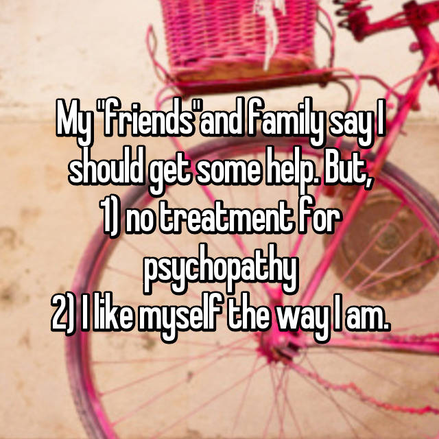 "My ""friends""and family say I should get some help. But, 1) no treatment for psychopathy 2) I like myself the way I am."