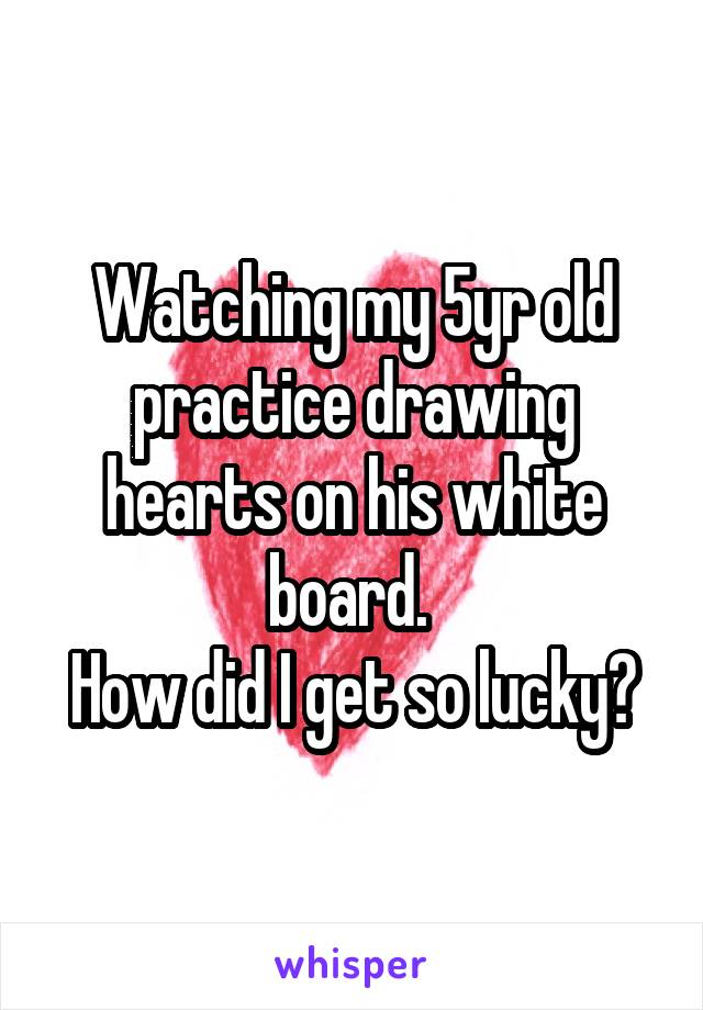 Watching my 5yr old practice drawing hearts on his white board.  How did I get so lucky?