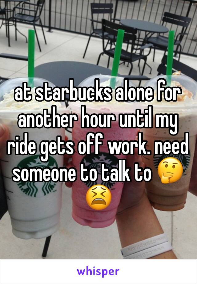 at starbucks alone for another hour until my ride gets off work. need someone to talk to 🤔😫