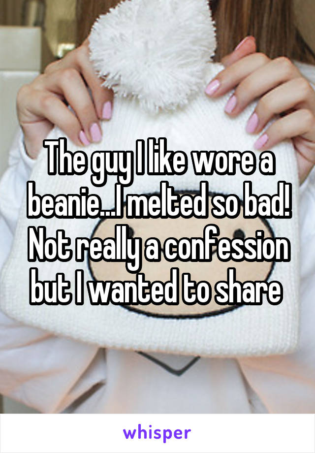 The guy I like wore a beanie...I melted so bad! Not really a confession but I wanted to share