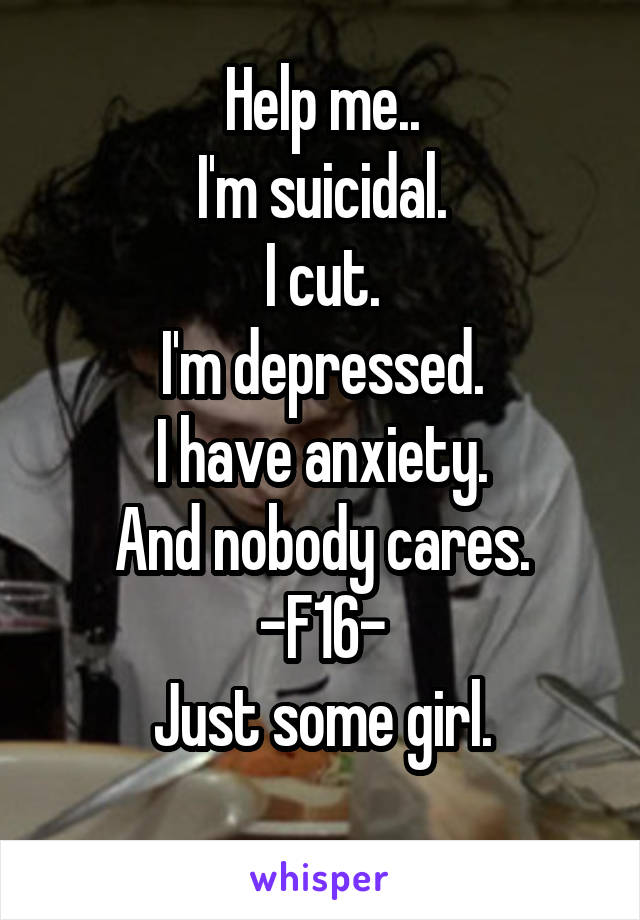 Help me.. I'm suicidal. I cut. I'm depressed. I have anxiety. And nobody cares. -F16- Just some girl.