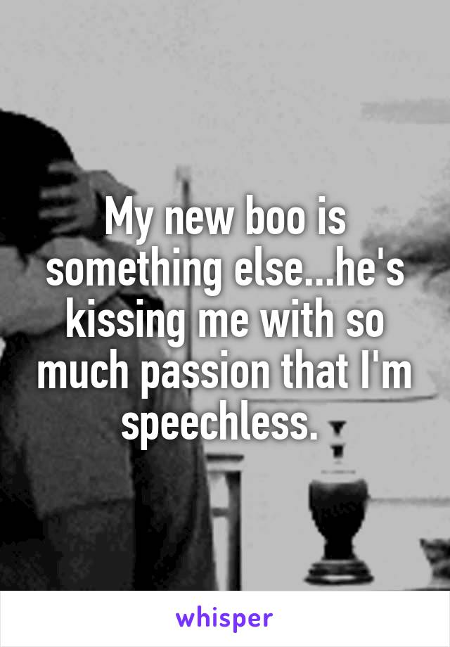 My new boo is something else...he's kissing me with so much passion that I'm speechless.