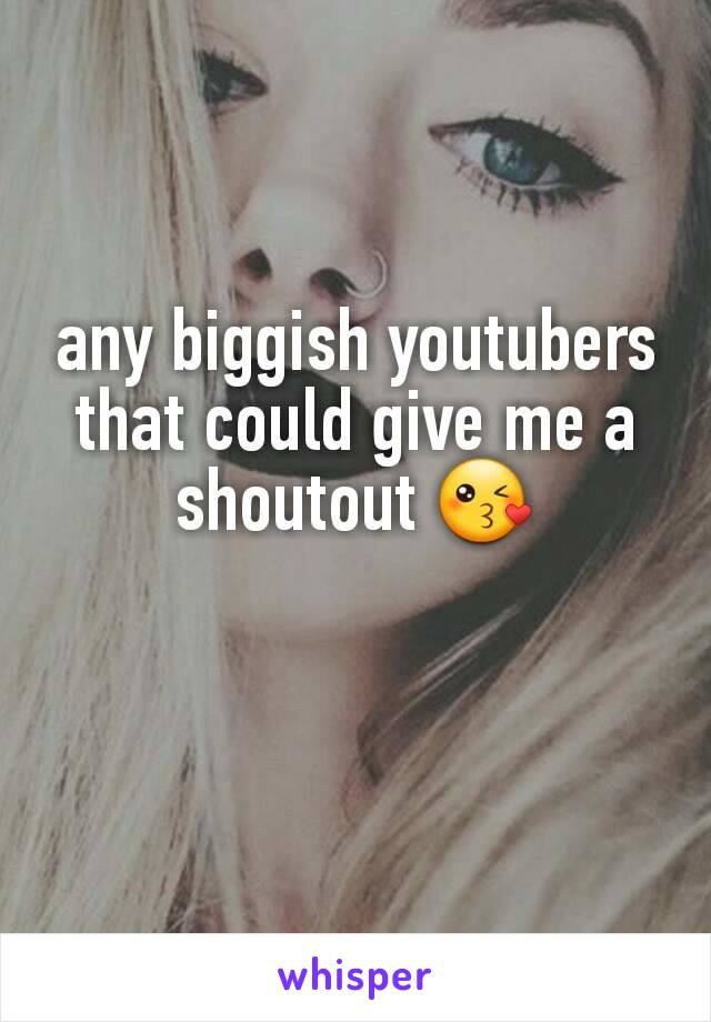 any biggish youtubers that could give me a shoutout 😘