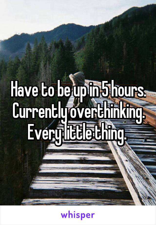 Have to be up in 5 hours. Currently overthinking. Every little thing.
