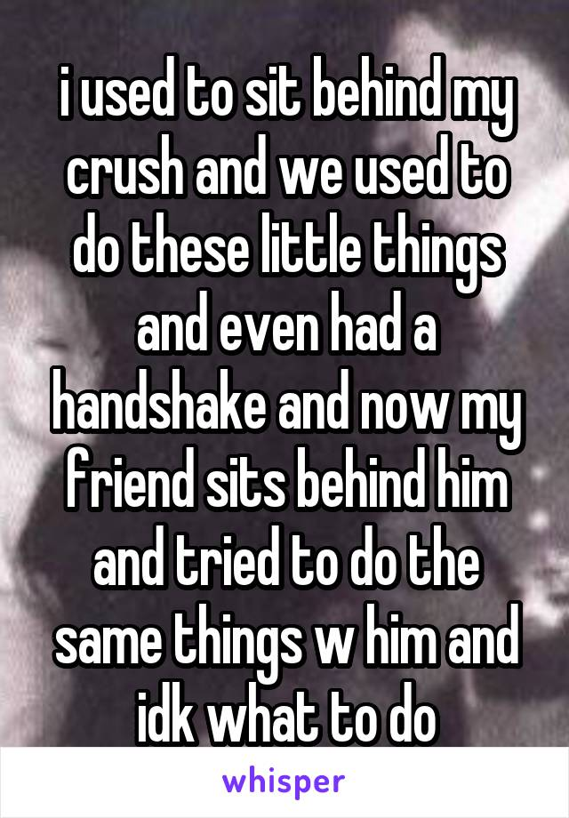 i used to sit behind my crush and we used to do these little things and even had a handshake and now my friend sits behind him and tried to do the same things w him and idk what to do
