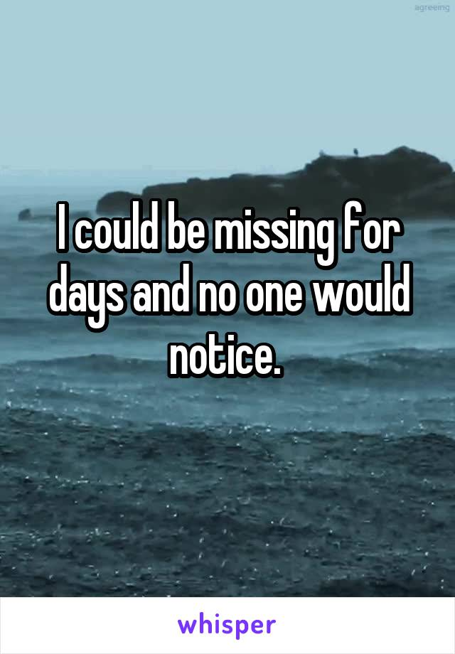 I could be missing for days and no one would notice.