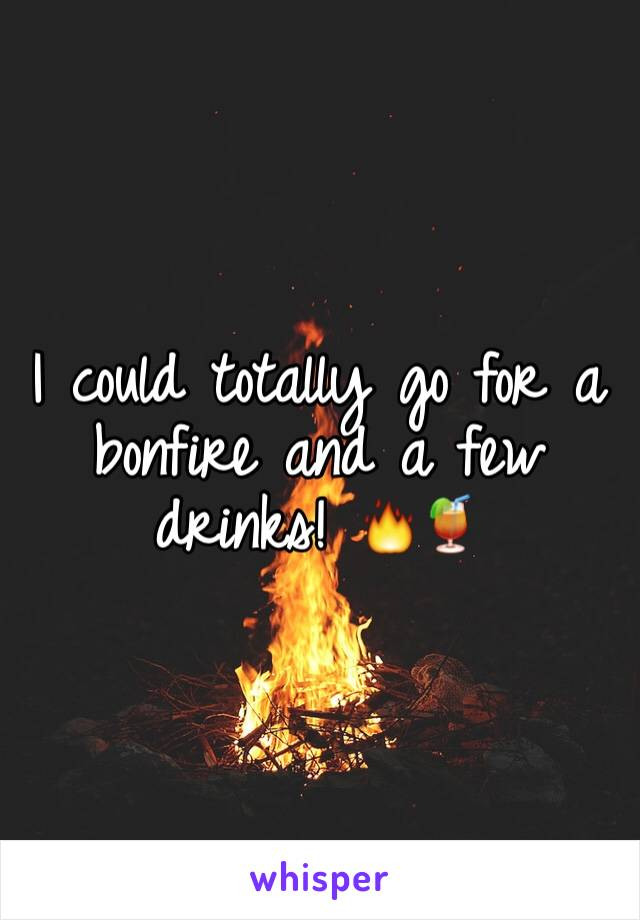 I could totally go for a bonfire and a few drinks! 🔥🍹