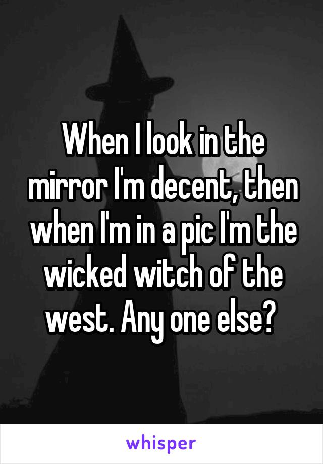 When I look in the mirror I'm decent, then when I'm in a pic I'm the wicked witch of the west. Any one else?