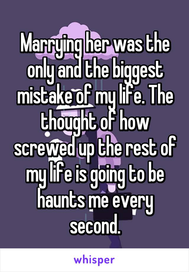 Marrying her was the only and the biggest mistake of my life. The thought of how screwed up the rest of my life is going to be haunts me every second.