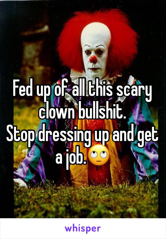 Fed up of all this scary clown bullshit. Stop dressing up and get a job.🙄