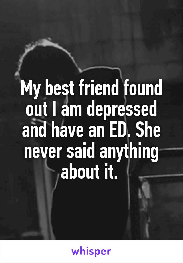 My best friend found out I am depressed and have an ED. She never said anything about it.