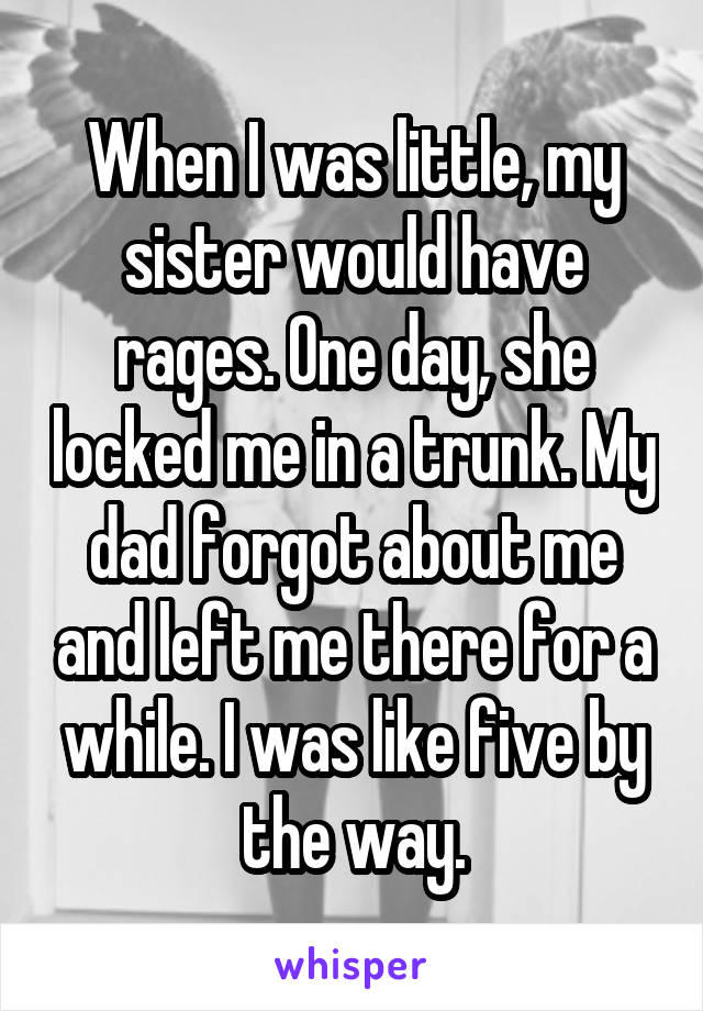 When I was little, my sister would have rages. One day, she locked me in a trunk. My dad forgot about me and left me there for a while. I was like five by the way.