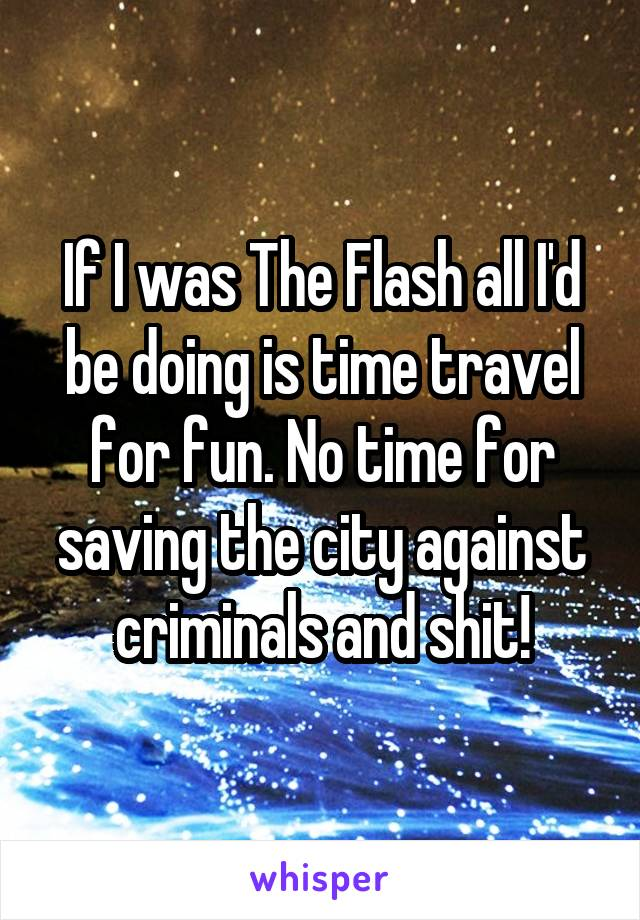 If I was The Flash all I'd be doing is time travel for fun. No time for saving the city against criminals and shit!