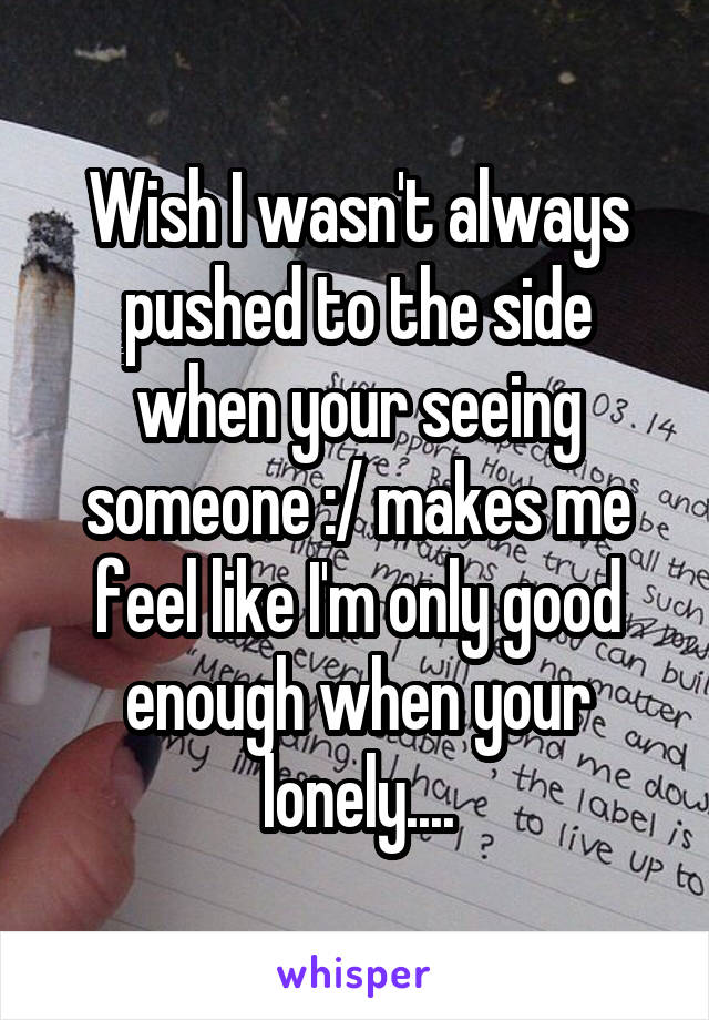 Wish I wasn't always pushed to the side when your seeing someone :/ makes me feel like I'm only good enough when your lonely....
