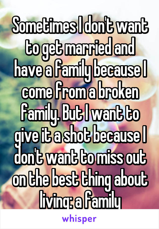 Sometimes I don't want to get married and have a family because I come from a broken family. But I want to give it a shot because I don't want to miss out on the best thing about living: a family