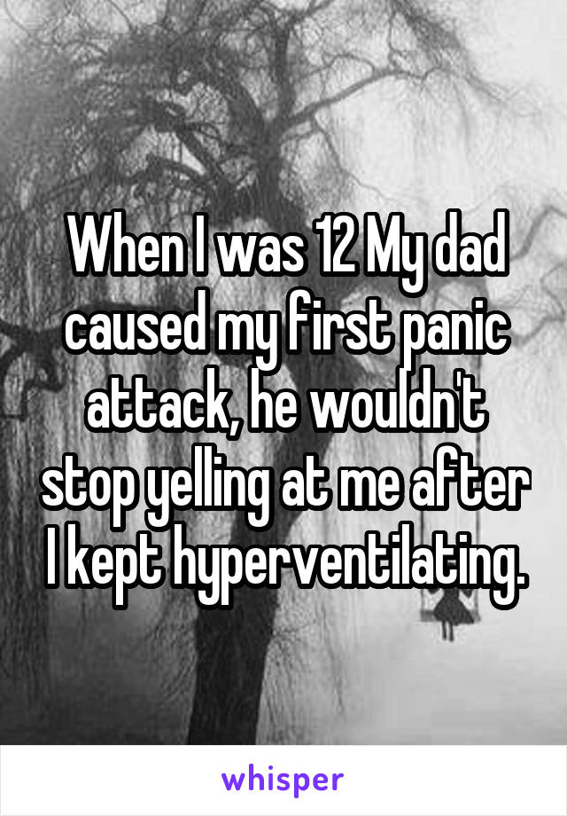 When I was 12 My dad caused my first panic attack, he wouldn't stop yelling at me after I kept hyperventilating.