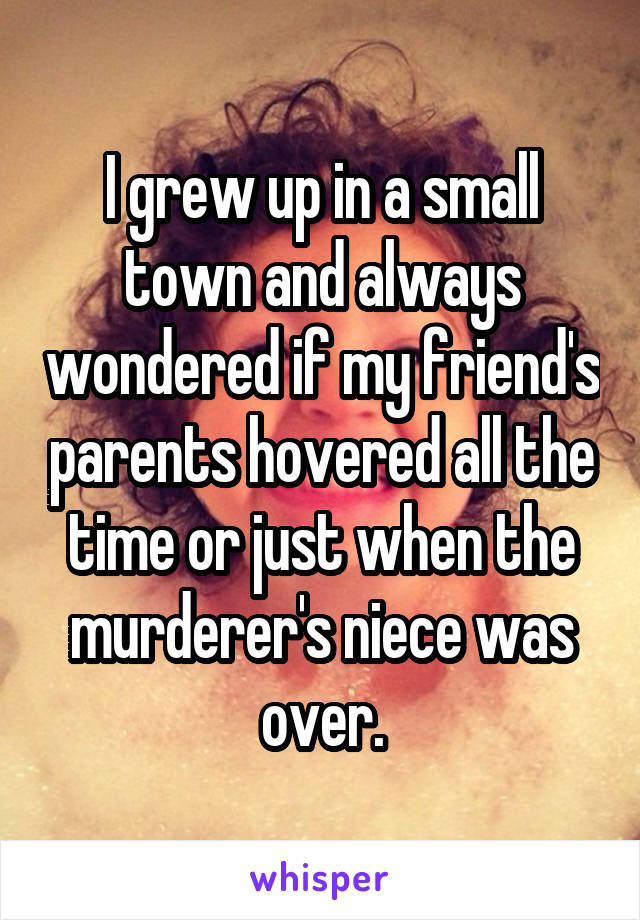 I grew up in a small town and always wondered if my friend's parents hovered all the time or just when the murderer's niece was over.