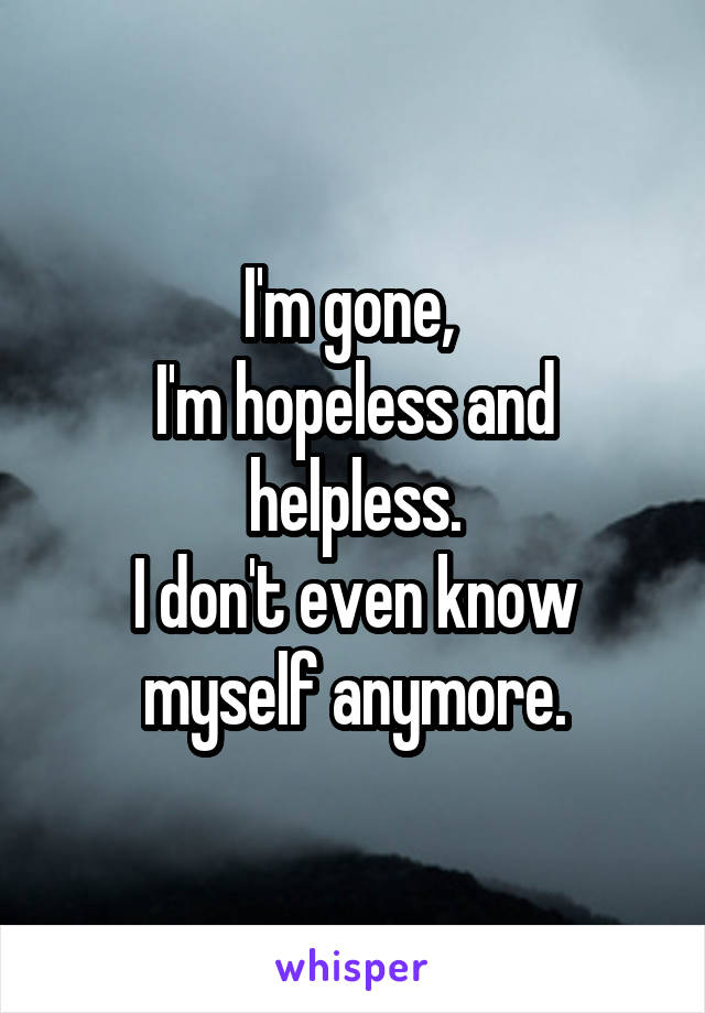 I'm gone,  I'm hopeless and helpless. I don't even know myself anymore.