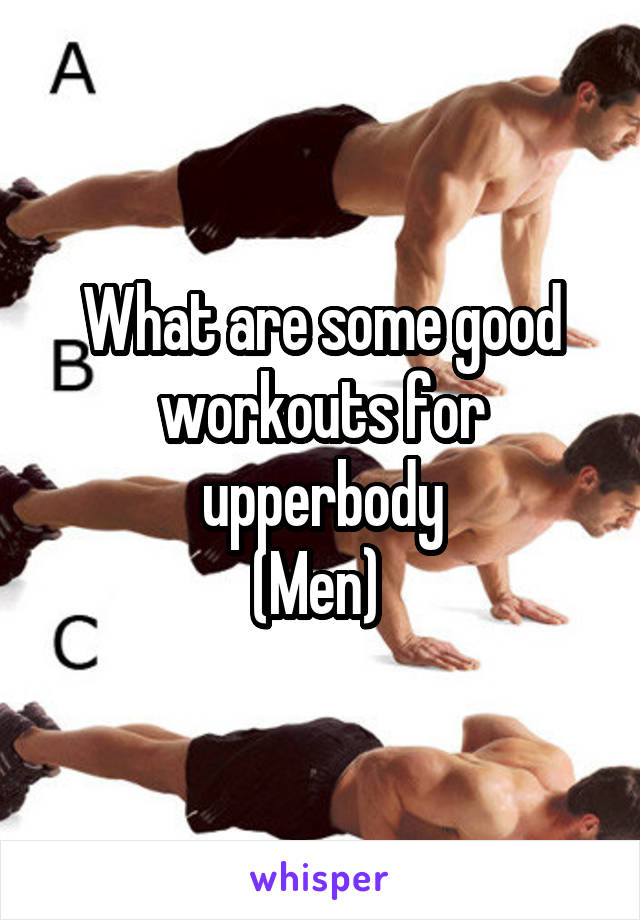 What are some good workouts for upperbody (Men)