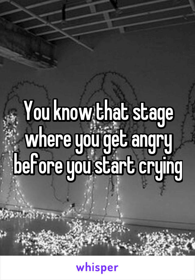 You know that stage where you get angry before you start crying