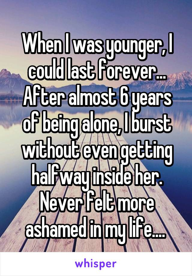When I was younger, I could last forever... After almost 6 years of being alone, I burst without even getting halfway inside her. Never felt more ashamed in my life....