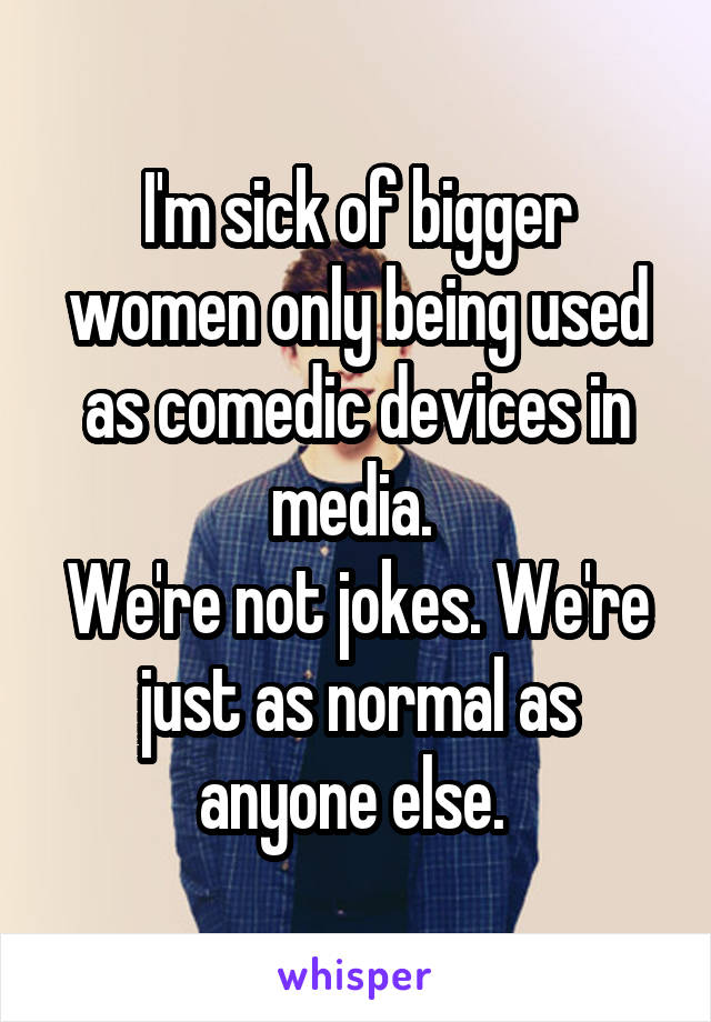 I'm sick of bigger women only being used as comedic devices in media.  We're not jokes. We're just as normal as anyone else.