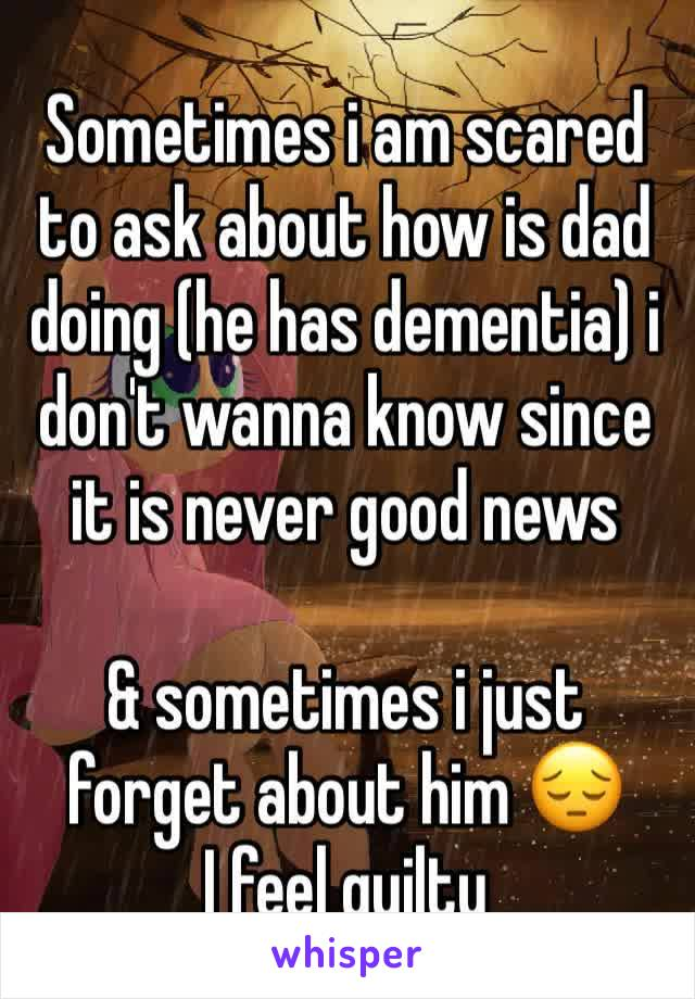 Sometimes i am scared to ask about how is dad doing (he has dementia) i don't wanna know since it is never good news  & sometimes i just forget about him 😔 I feel guilty