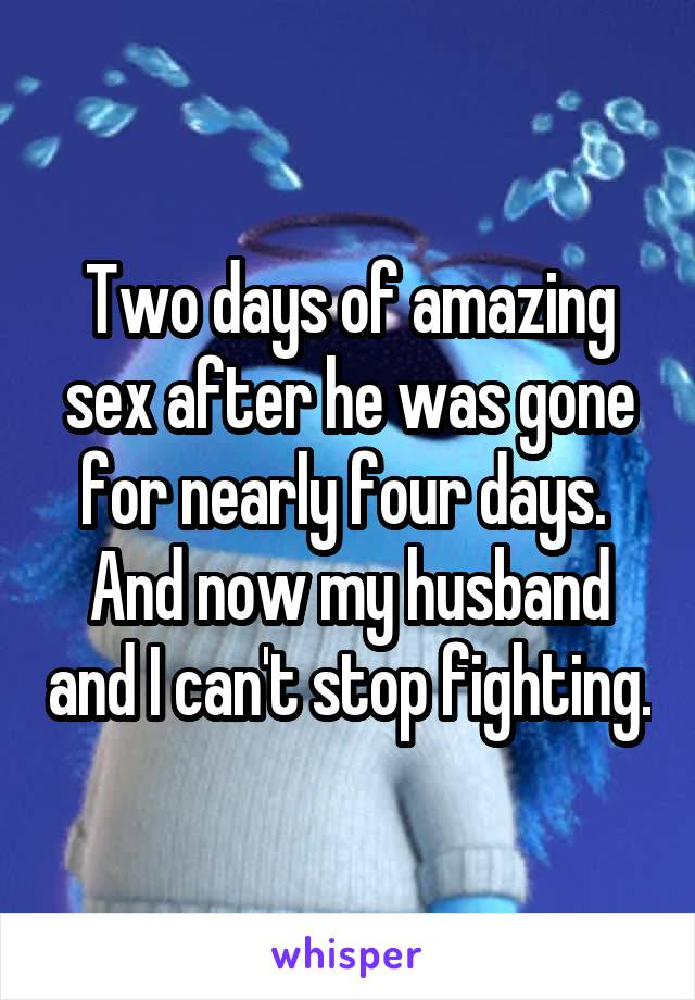 Two days of amazing sex after he was gone for nearly four days.  And now my husband and I can't stop fighting.