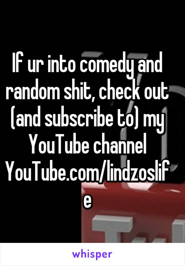 If ur into comedy and random shit, check out (and subscribe to) my YouTube channel YouTube.com/lindzoslife