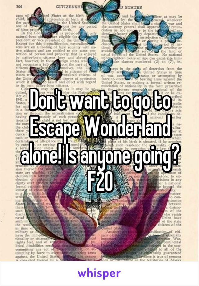 Don't want to go to Escape Wonderland alone! Is anyone going? F20