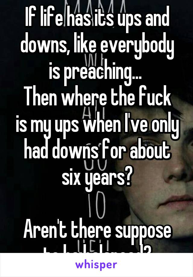 If life has its ups and downs, like everybody is preaching...  Then where the fuck is my ups when I've only had downs for about six years?  Aren't there suppose to be balanced?