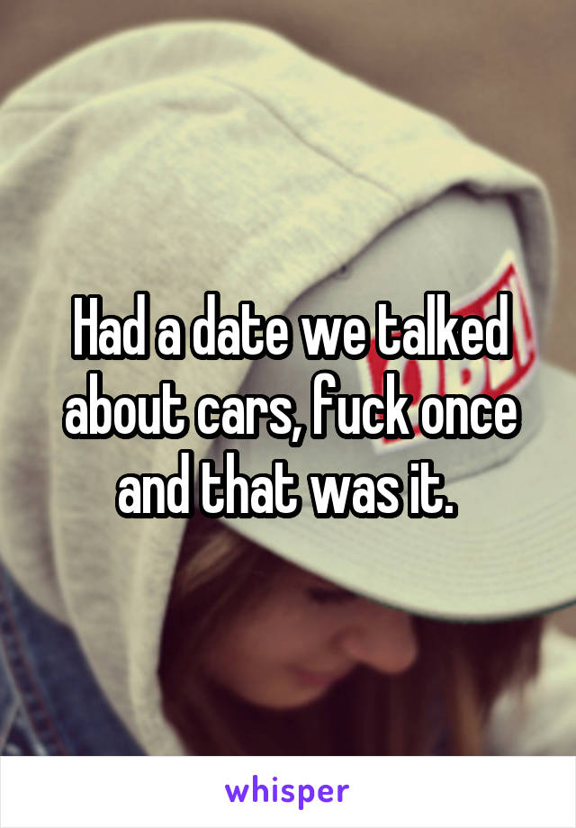 Had a date we talked about cars, fuck once and that was it.