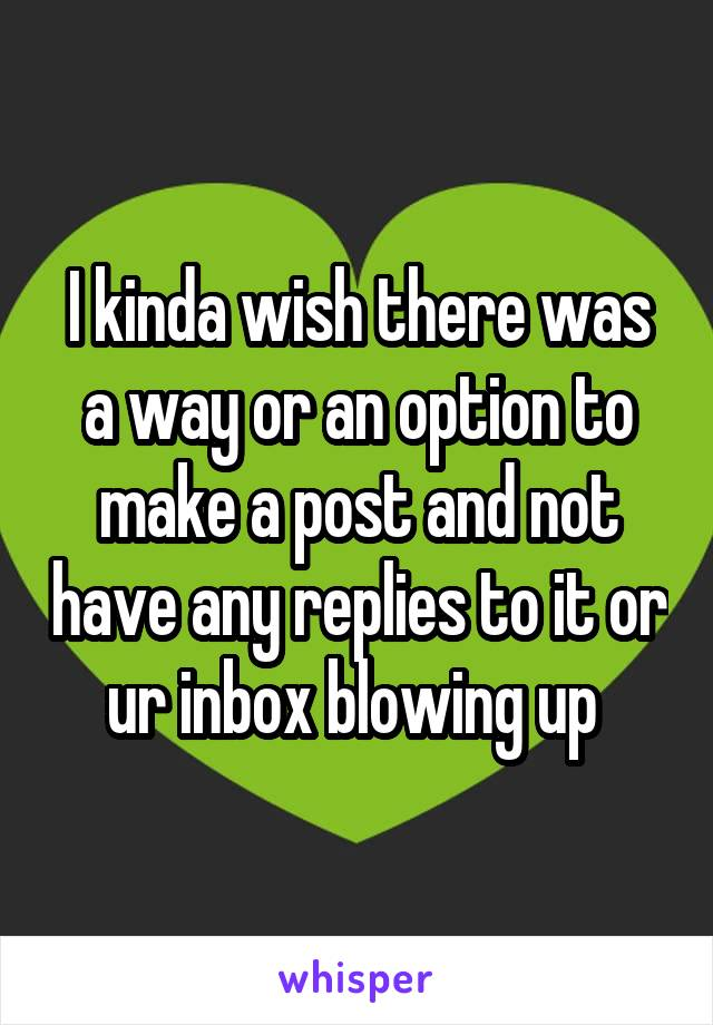I kinda wish there was a way or an option to make a post and not have any replies to it or ur inbox blowing up