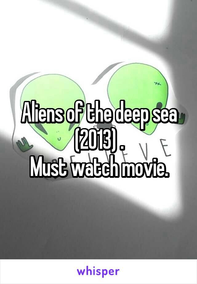 Aliens of the deep sea (2013) . Must watch movie.