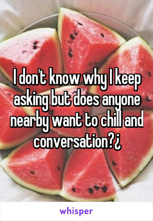 I don't know why I keep asking but does anyone nearby want to chill and conversation?¿