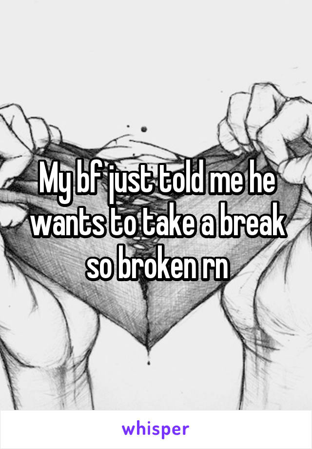 My bf just told me he wants to take a break so broken rn