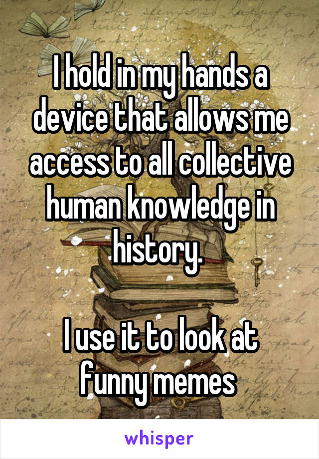 I hold in my hands a device that allows me access to all collective human knowledge in history.   I use it to look at funny memes