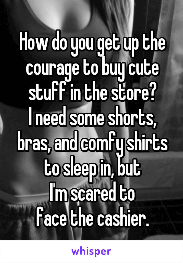 How do you get up the courage to buy cute stuff in the store? I need some shorts, bras, and comfy shirts to sleep in, but I'm scared to face the cashier.