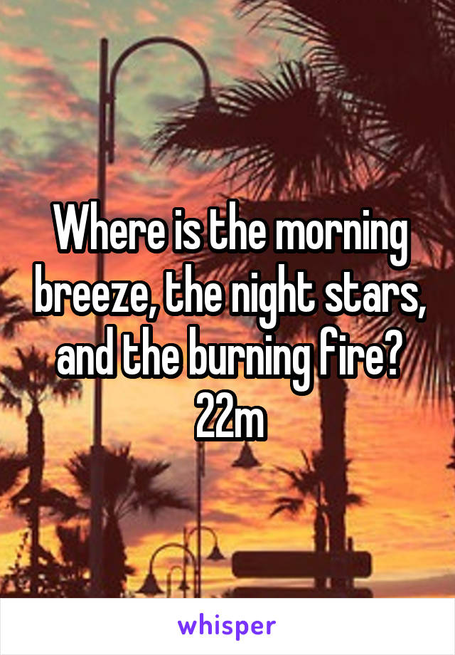 Where is the morning breeze, the night stars, and the burning fire? 22m
